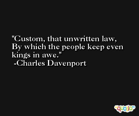 Custom, that unwritten law, By which the people keep even kings in awe. -Charles Davenport
