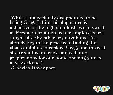 While I am certainly disappointed to be losing Greg, I think his departure is indicative of the high standards we have set in Fresno in so much as our employees are sought after by other organizations. I've already begun the process of finding the ideal candidate to replace Greg, and the rest of our staff is on track and well into preparations for our home opening games next weekend. -Charles Davenport