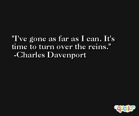 I've gone as far as I can. It's time to turn over the reins. -Charles Davenport