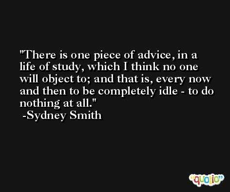 There is one piece of advice, in a life of study, which I think no one will object to; and that is, every now and then to be completely idle - to do nothing at all. -Sydney Smith