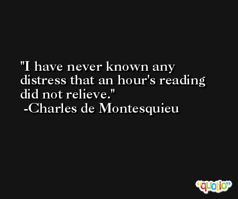 I have never known any distress that an hour's reading did not relieve. -Charles de Montesquieu