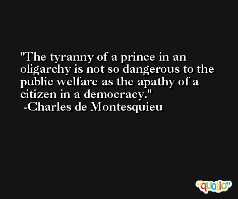 The tyranny of a prince in an oligarchy is not so dangerous to the public welfare as the apathy of a citizen in a democracy. -Charles de Montesquieu