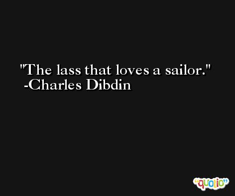 The lass that loves a sailor. -Charles Dibdin