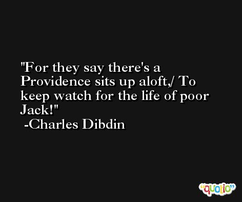 For they say there's a Providence sits up aloft,/ To keep watch for the life of poor Jack! -Charles Dibdin