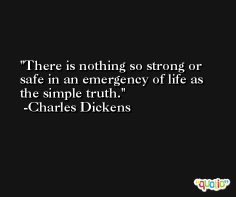 There is nothing so strong or safe in an emergency of life as the simple truth. -Charles Dickens