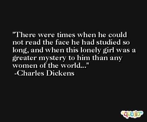 There were times when he could not read the face he had studied so long, and when this lonely girl was a greater mystery to him than any women of the world... -Charles Dickens