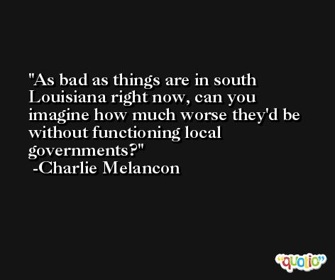 As bad as things are in south Louisiana right now, can you imagine how much worse they'd be without functioning local governments? -Charlie Melancon