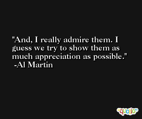 And, I really admire them. I guess we try to show them as much appreciation as possible. -Al Martin