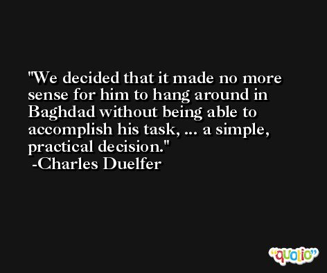 We decided that it made no more sense for him to hang around in Baghdad without being able to accomplish his task, ... a simple, practical decision. -Charles Duelfer