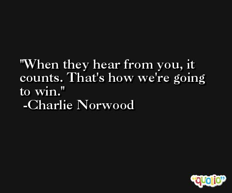 When they hear from you, it counts. That's how we're going to win. -Charlie Norwood