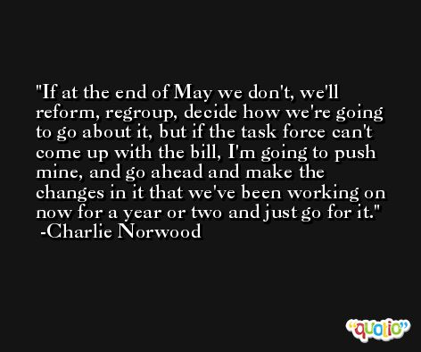 If at the end of May we don't, we'll reform, regroup, decide how we're going to go about it, but if the task force can't come up with the bill, I'm going to push mine, and go ahead and make the changes in it that we've been working on now for a year or two and just go for it. -Charlie Norwood