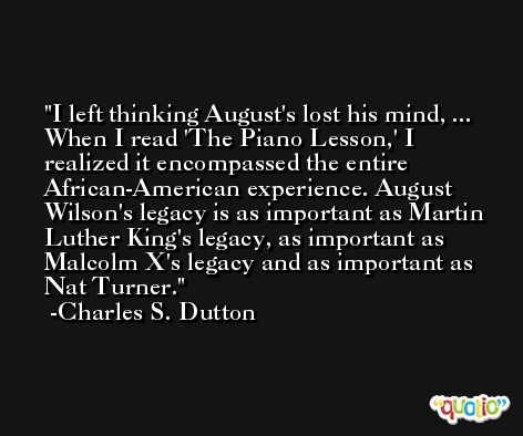 I left thinking August's lost his mind, ... When I read 'The Piano Lesson,' I realized it encompassed the entire African-American experience. August Wilson's legacy is as important as Martin Luther King's legacy, as important as Malcolm X's legacy and as important as Nat Turner. -Charles S. Dutton