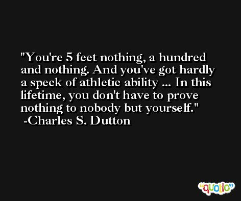 You're 5 feet nothing, a hundred and nothing. And you've got hardly a speck of athletic ability ... In this lifetime, you don't have to prove nothing to nobody but yourself. -Charles S. Dutton