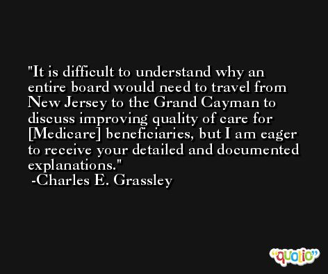 It is difficult to understand why an entire board would need to travel from New Jersey to the Grand Cayman to discuss improving quality of care for [Medicare] beneficiaries, but I am eager to receive your detailed and documented explanations. -Charles E. Grassley