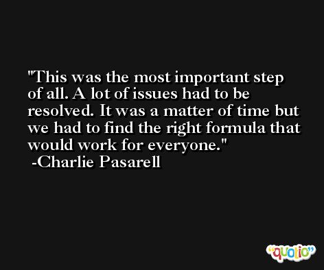 This was the most important step of all. A lot of issues had to be resolved. It was a matter of time but we had to find the right formula that would work for everyone. -Charlie Pasarell