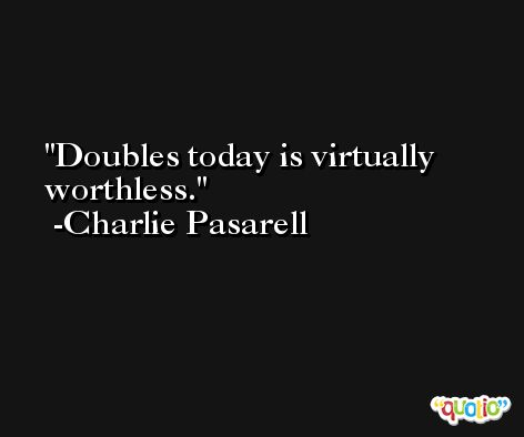 Doubles today is virtually worthless. -Charlie Pasarell