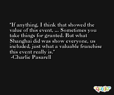 If anything, I think that showed the value of this event, ... Sometimes you take things for granted. But what Shanghai did was show everyone, us included, just what a valuable franchise this event really is. -Charlie Pasarell