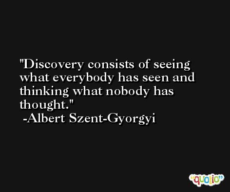 Discovery consists of seeing what everybody has seen and thinking what nobody has thought. -Albert Szent-Gyorgyi