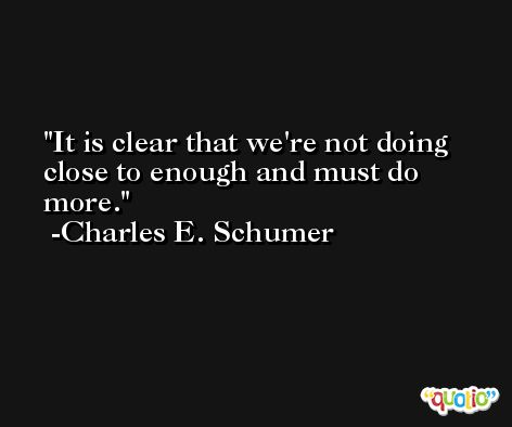 It is clear that we're not doing close to enough and must do more. -Charles E. Schumer