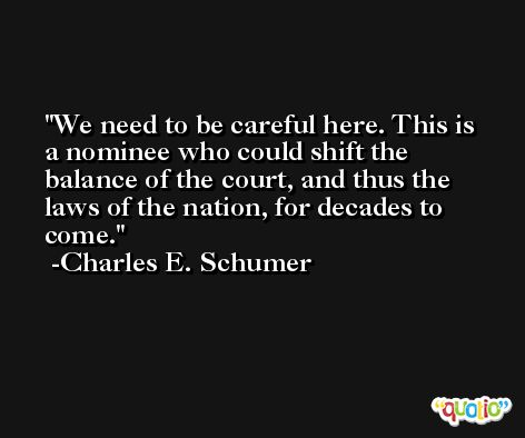 We need to be careful here. This is a nominee who could shift the balance of the court, and thus the laws of the nation, for decades to come. -Charles E. Schumer