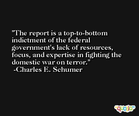 The report is a top-to-bottom indictment of the federal government's lack of resources, focus, and expertise in fighting the domestic war on terror. -Charles E. Schumer