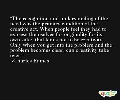 The recognition and understanding of the need was the primary condition of the creative act. When people feel they had to express themselves for originality for its own sake, that tends not to be creativity. Only when you get into the problem and the problem becomes clear, can creativity take over. -Charles Eames