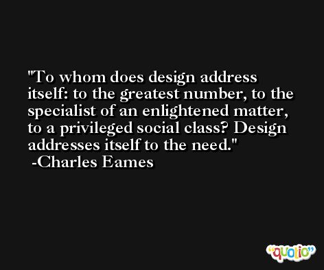 To whom does design address itself: to the greatest number, to the specialist of an enlightened matter, to a privileged social class? Design addresses itself to the need. -Charles Eames