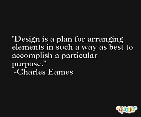 Design is a plan for arranging elements in such a way as best to accomplish a particular purpose. -Charles Eames