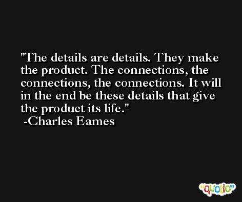 The details are details. They make the product. The connections, the connections, the connections. It will in the end be these details that give the product its life. -Charles Eames