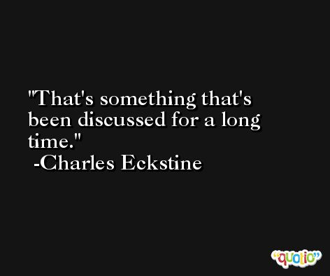 That's something that's been discussed for a long time. -Charles Eckstine