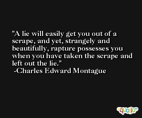 A lie will easily get you out of a scrape, and yet, strangely and beautifully, rapture possesses you when you have taken the scrape and left out the lie. -Charles Edward Montague