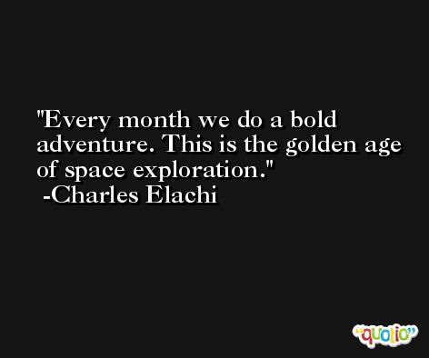 Every month we do a bold adventure. This is the golden age of space exploration. -Charles Elachi