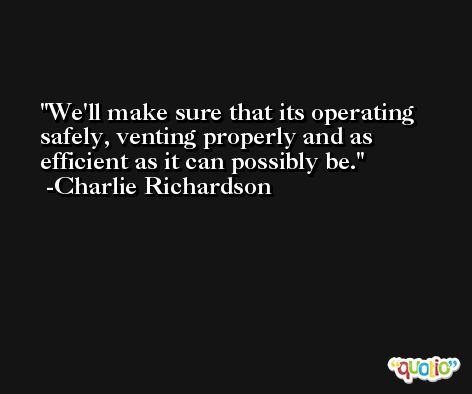 We'll make sure that its operating safely, venting properly and as efficient as it can possibly be. -Charlie Richardson