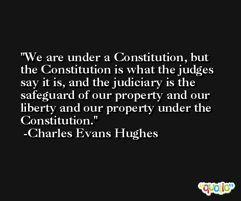 We are under a Constitution, but the Constitution is what the judges say it is, and the judiciary is the safeguard of our property and our liberty and our property under the Constitution. -Charles Evans Hughes