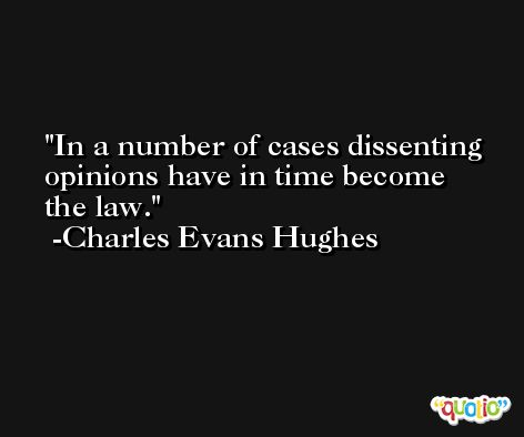 In a number of cases dissenting opinions have in time become the law. -Charles Evans Hughes