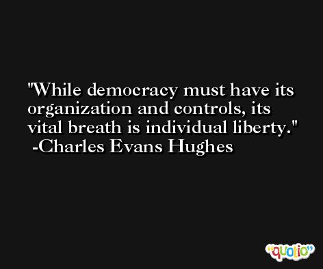 While democracy must have its organization and controls, its vital breath is individual liberty. -Charles Evans Hughes