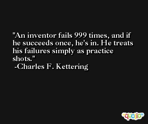 An inventor fails 999 times, and if he succeeds once, he's in. He treats his failures simply as practice shots. -Charles F. Kettering