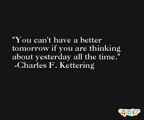 You can't have a better tomorrow if you are thinking about yesterday all the time. -Charles F. Kettering