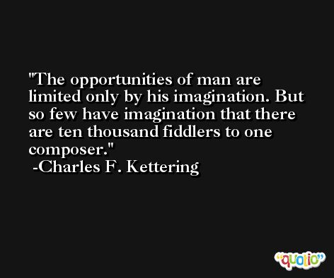 The opportunities of man are limited only by his imagination. But so few have imagination that there are ten thousand fiddlers to one composer. -Charles F. Kettering