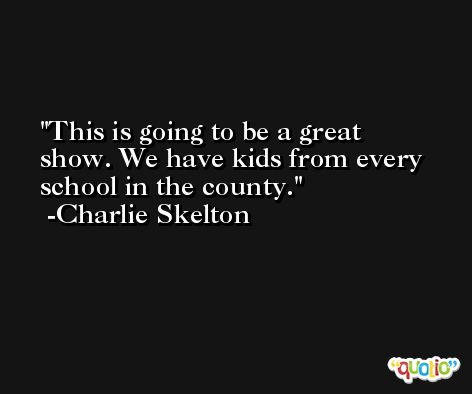 This is going to be a great show. We have kids from every school in the county. -Charlie Skelton