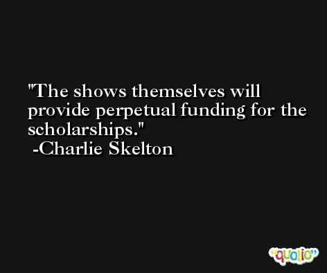 The shows themselves will provide perpetual funding for the scholarships. -Charlie Skelton
