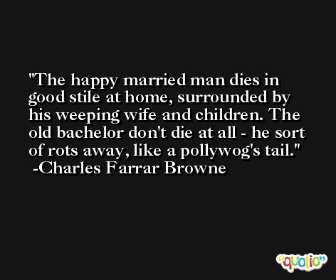 The happy married man dies in good stile at home, surrounded by his weeping wife and children. The old bachelor don't die at all - he sort of rots away, like a pollywog's tail. -Charles Farrar Browne