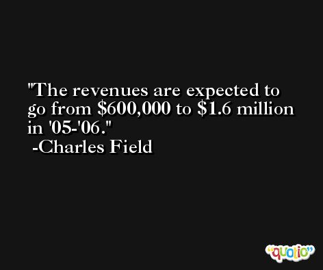The revenues are expected to go from $600,000 to $1.6 million in '05-'06. -Charles Field
