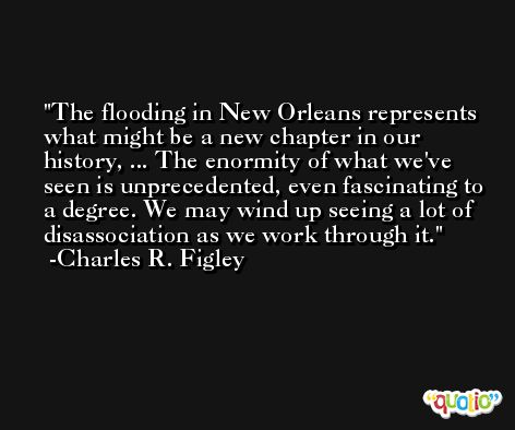 The flooding in New Orleans represents what might be a new chapter in our history, ... The enormity of what we've seen is unprecedented, even fascinating to a degree. We may wind up seeing a lot of disassociation as we work through it. -Charles R. Figley