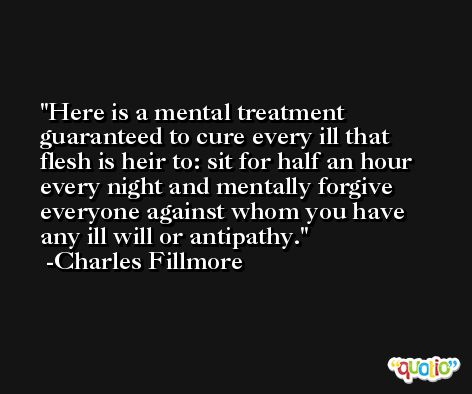 Here is a mental treatment guaranteed to cure every ill that flesh is heir to: sit for half an hour every night and mentally forgive everyone against whom you have any ill will or antipathy. -Charles Fillmore