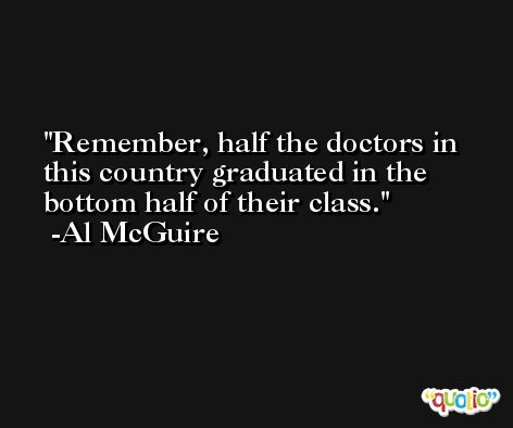 Remember, half the doctors in this country graduated in the bottom half of their class. -Al McGuire