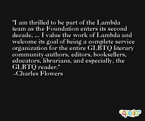 I am thrilled to be part of the Lambda team as the Foundation enters its second decade, ... I value the work of Lambda and welcome its goal of being a complete service organization for the entire GLBTQ literary community-authors, editors, booksellers, educators, librarians, and especially, the GLBTQ reader. -Charles Flowers