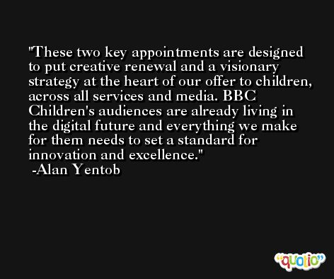 These two key appointments are designed to put creative renewal and a visionary strategy at the heart of our offer to children, across all services and media. BBC Children's audiences are already living in the digital future and everything we make for them needs to set a standard for innovation and excellence. -Alan Yentob