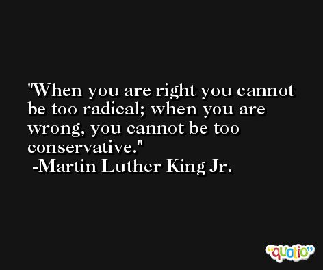 When you are right you cannot be too radical; when you are wrong, you cannot be too conservative. -Martin Luther King Jr.