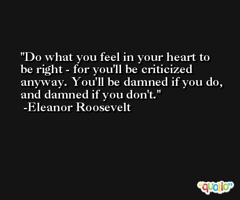 Do what you feel in your heart to be right - for you'll be criticized anyway. You'll be damned if you do, and damned if you don't. -Eleanor Roosevelt